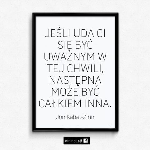 ``Jeśli uda Ci się być uważnym w tej chwili, następna może być całkiem inna``. - Jon Kabat-Zinn