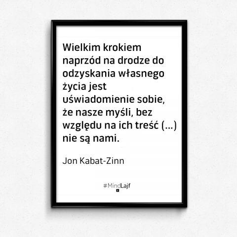 `` Wielkim krokiem naprzód na drodze własnego życia jest uświadomienie sobie, że nasze myśli, bez względu na ich treść (...) nie sa nami.`` Jon Kabat-Zinn