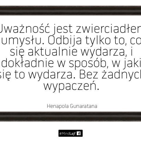 ``Uważność jest zwierciadłem umysłu. Odbija tylko to, co się aktualnie wydarza, i dokładnie w sposób, w jaki się to wydarza. Bez żadnych wypaczeń.`` Henapola Gunaratana