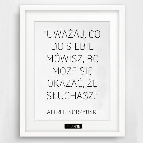 ``Uważaj, co do siebie mówisz bo może okazać się, że słuchasz.`` A.Korzybski