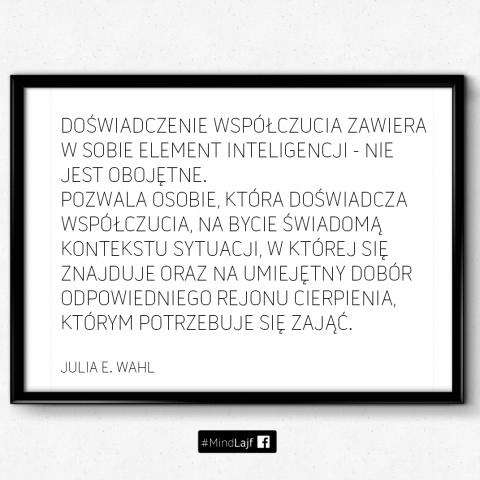 ``Doświadczenie wspołczucia zawiera w sobie element inteligencji - nie jest obojętne. Pozwala osobie, która doświadcza współczucia, na bycie świadomą kontekstu sytuacji, w której się znajduje oraz na umiejętny dobór odpowiedniego rejonu cierpienia, którym potrzebuje się zająć.`` Julia E. Wahl
